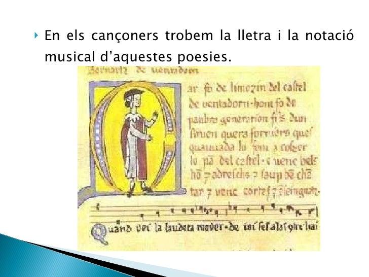 <ul><li>En els cançoners trobem la lletra i la notació musical d'aquestes poesies. </li></ul>
