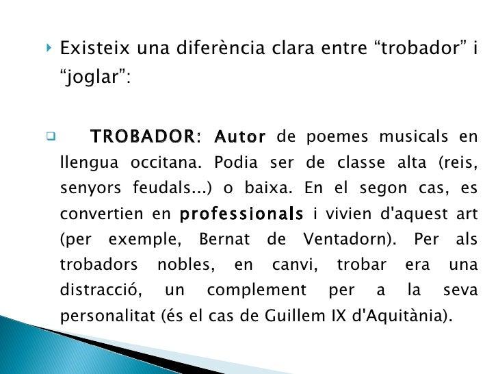 """<ul><li>Existeix una diferència clara entre """"trobador"""" i """"joglar"""": </li></ul><ul><li>TROBADOR:  Autor  de poemes musicals ..."""