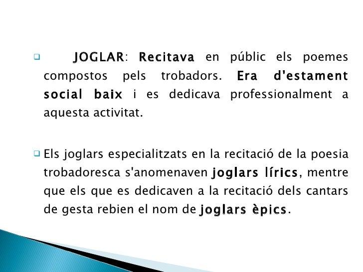 <ul><li>JOGLAR :  Recitava  en públic els poemes compostos pels trobadors.  Era d'estament social baix  i es dedicava prof...