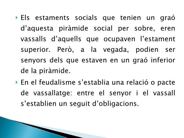 <ul><li>Els estaments socials que tenien un graó d'aquesta piràmide social per sobre, eren vassalls d'aquells que ocupaven...