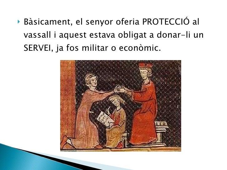 <ul><li>Bàsicament, el senyor oferia PROTECCIÓ al vassall i aquest estava obligat a donar-li un SERVEI, ja fos militar o e...
