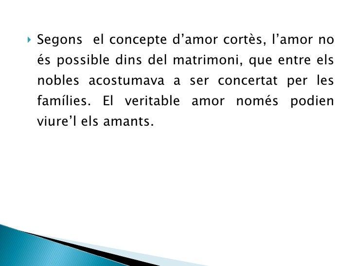 <ul><li>Segons  el concepte d'amor cortès, l'amor no és possible dins del matrimoni, que entre els nobles acostumava a ser...
