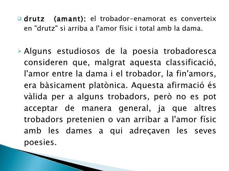 <ul><li>drutz  (amant):  el trobador-enamorat es converteix en &quot;drutz&quot; si arriba a l'amor físic i total amb la d...
