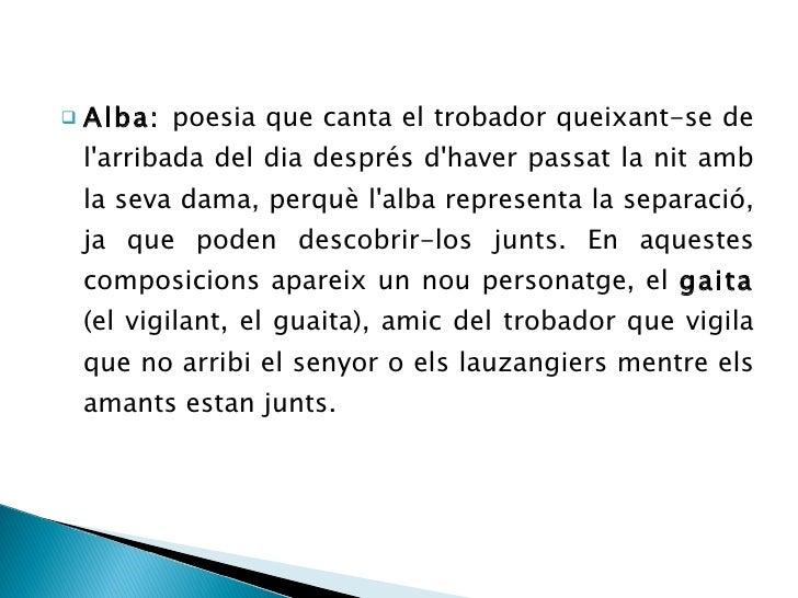 <ul><li>Alba:  poesia que canta el trobador queixant-se de l'arribada del dia després d'haver passat la nit amb la seva da...