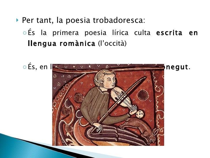 <ul><li>Per tant, la poesia trobadoresca: </li></ul><ul><ul><li>És la primera poesia lírica culta  escrita en llengua romà...