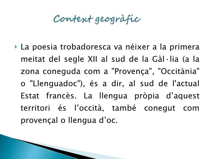 <ul><li>La poesia trobadoresca va néixer a la primera meitat del segle XII al sud de la Gàl·lia (a la zona coneguda com a ...