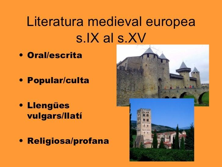 Literatura medieval europea s.IX al s.XV <ul><li>Oral/escrita </li></ul><ul><li>Popular/culta </li></ul><ul><li>Llengües v...