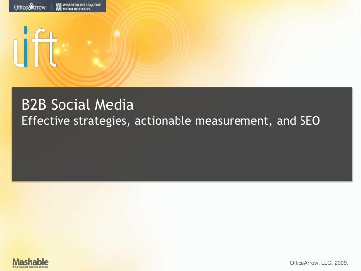 B2B Social Media<br />Effective strategies, actionable measurement, and SEO<br />OfficeArrow, LLC. 2009. <br />