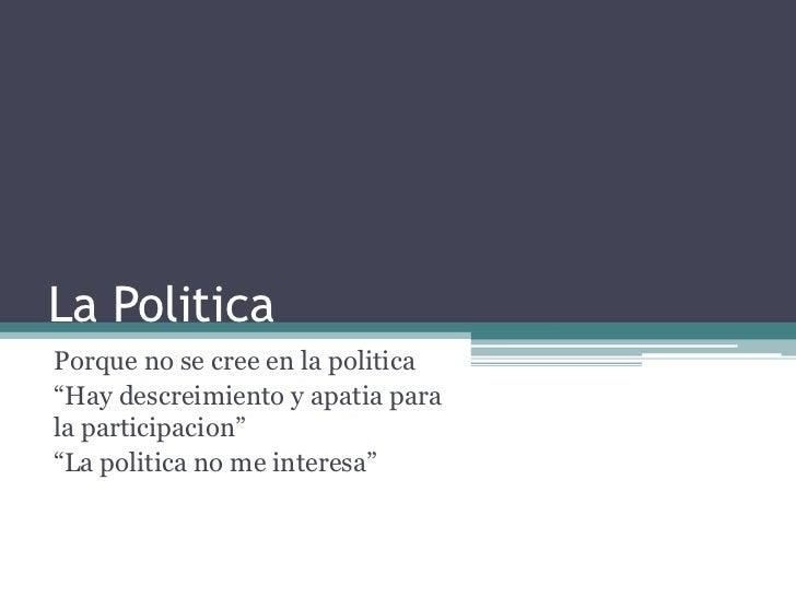 """La PoliticaPorque no se cree en la politica""""Hay descreimiento y apatia parala participacion""""""""La politica no me interesa"""""""
