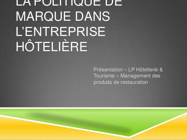 LA POLITIQUE DE MARQUE DANS L'ENTREPRISE HÔTELIÈRE Présentation – LP Hôtellerie & Tourisme – Management des produits de re...