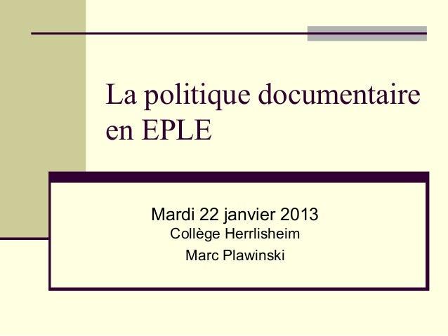 La politique documentaireen EPLE   Mardi 22 janvier 2013     Collège Herrlisheim       Marc Plawinski