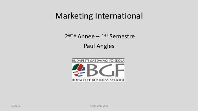 Marketing International 2ème Année – 1er Semestre Paul Angles Année 2015-2016Séance 6