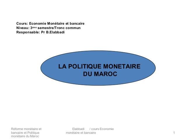 Cours: Economie Monétaire et bancaire Niveau: 3ème semestre/Tronc commun Responsable: Pr B.Elabbadi  LA POLITIQUE MONETAIR...