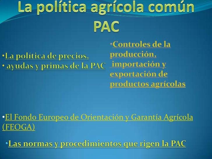 La política agrícola común PAC <br /><ul><li>Controles de la</li></ul>producción,<br />importación y<br />exportación de <...