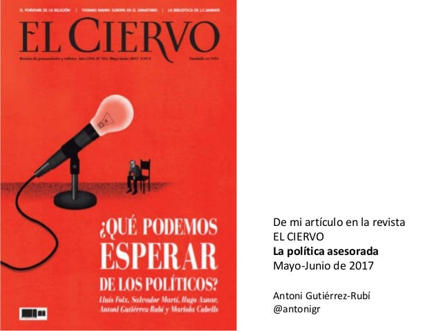 De mi artículo en la revista EL CIERVO La política asesorada Mayo-Junio de 2017 Antoni Gutiérrez-Rubí @antonigr