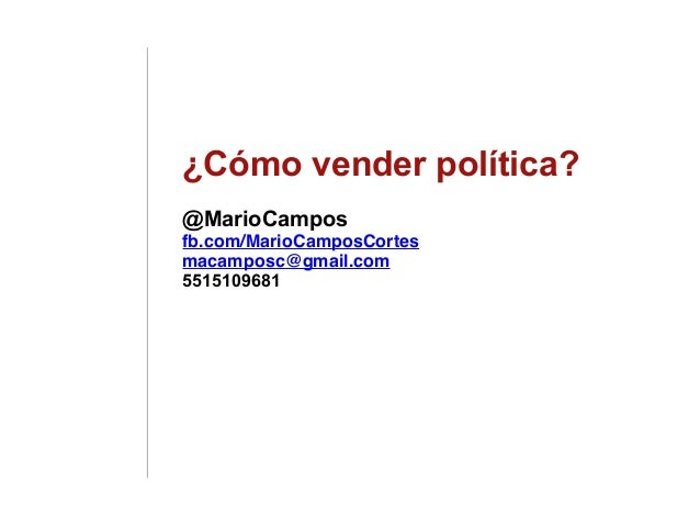¿Cómo vender política? @MarioCampos fb.com/MarioCamposCortes macamposc@gmail.com 5515109681