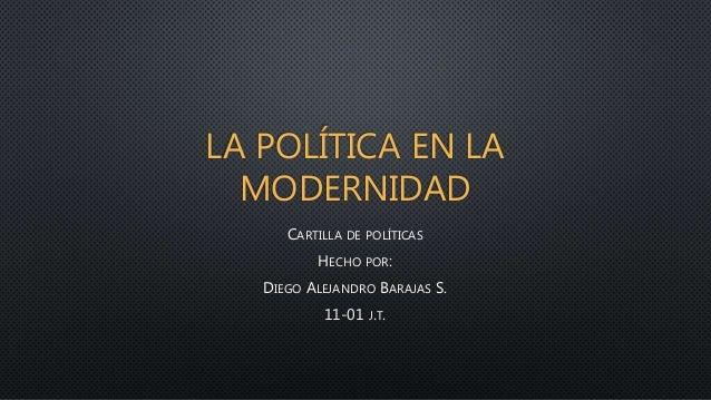 LA POLÍTICA EN LA  MODERNIDAD  CARTILLA DE POLÍTICAS  HECHO POR:  DIEGO ALEJANDRO BARAJAS S.  11-01 J.T.