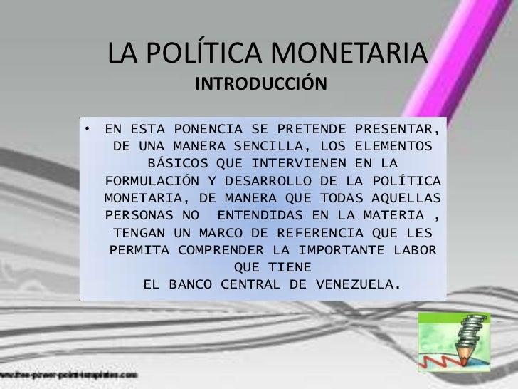 LA POLÍTICA MONETARIA  LA POLÍTICA MONETARIA           INTRODUCCIÓN            INTRODUCCIÓN• EN ESTA PONENCIA SE PRETENDE ...