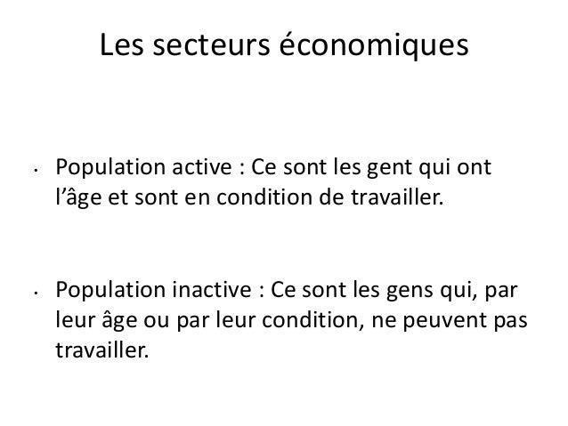 Les secteurs économiques • Population active : Ce sont les gent qui ont l'âge et sont en condition de travailler. • Popula...
