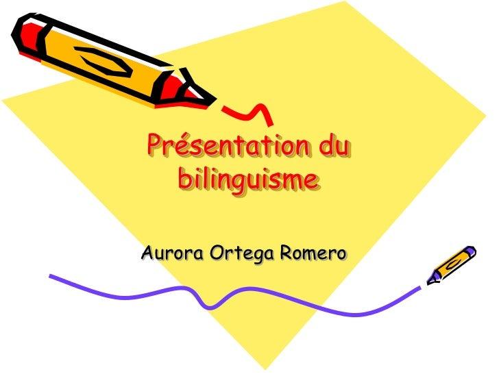 Présentation du  bilinguismeAurora Ortega Romero
