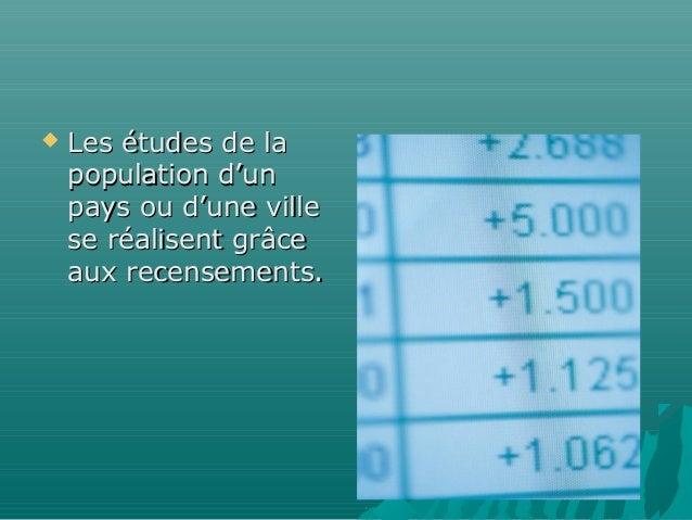    Les études de la    population d'un    pays ou d'une ville    se réalisent grâce    aux recensements.