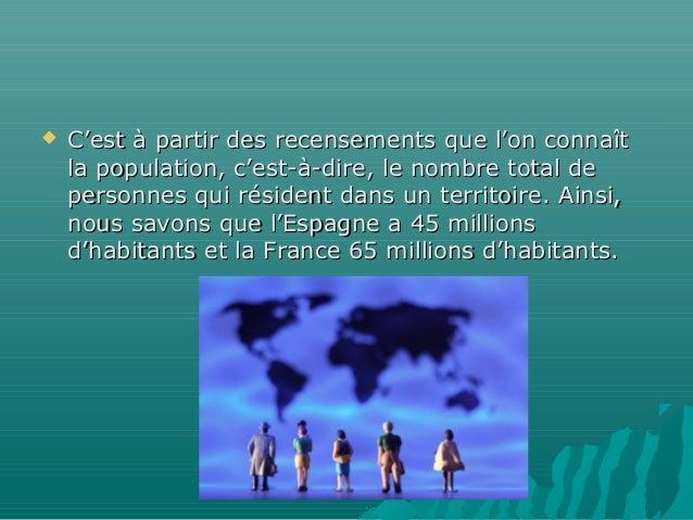    C'est à partir des recensements que l'on connaît    la population, c'est-à-dire, le nombre total de    personnes qui r...