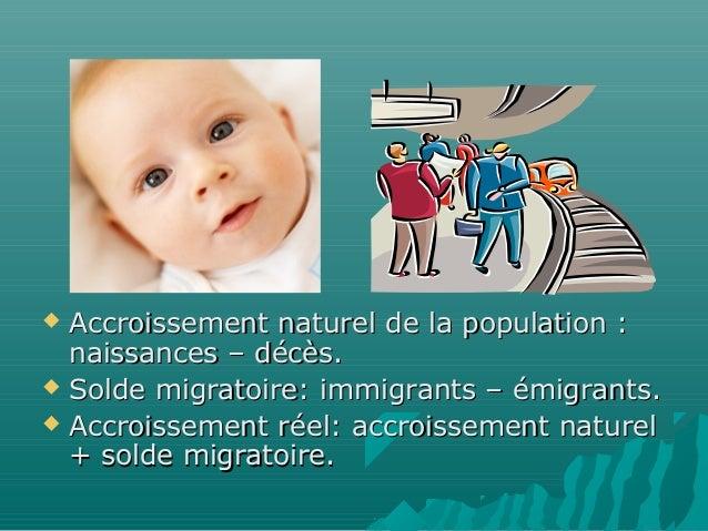  Accroissement naturel de la population :  naissances – décès. Solde migratoire: immigrants – émigrants. Accroissement ...