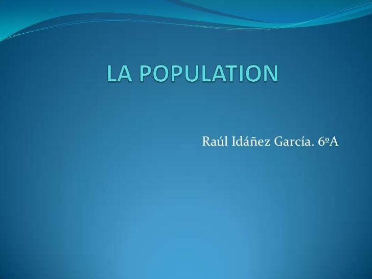 LA POPULATION<br />Raúl Idáñez García. 6ºA<br />