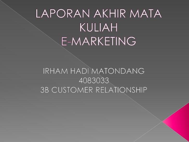 LAPORAN AKHIR MATA KULIAH E-MARKETING<br />IRHAM HADI MATONDANG<br />4083033<br />3B CUSTOMER RELATIONSHIP<br />