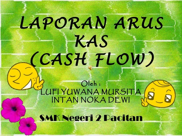 LAPORAN ARUS     KAS (CASH FLOW)         Oleh : LUFI YUWANA MURSITA   INTAN NOKA DEWI SMK Negeri 2 Pacitan