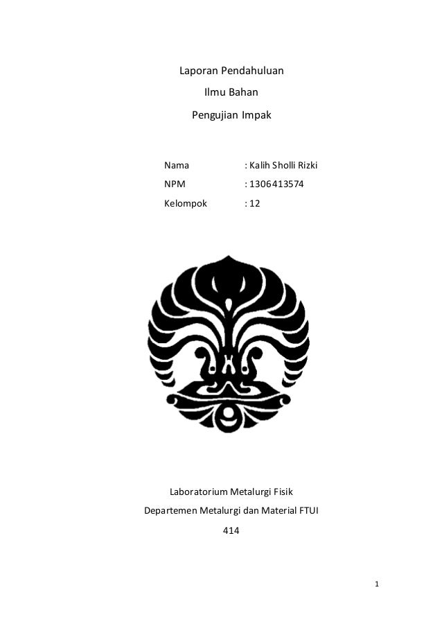 1  Laporan Pendahuluan  Ilmu Bahan  Pengujian Impak  Nama : Kalih Sholli Rizki  NPM : 1306413574  Kelompok : 12  Laborator...