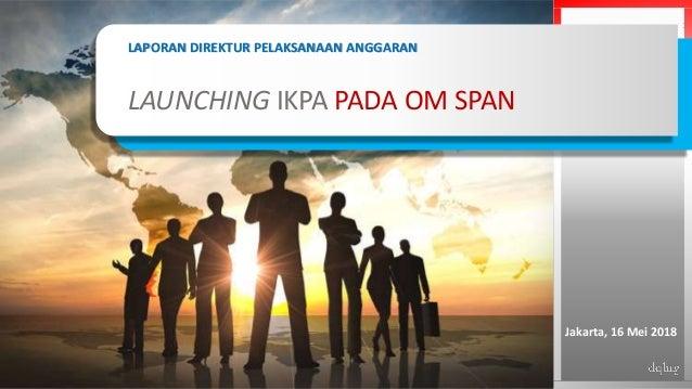 1 LAPORAN DIREKTUR PELAKSANAAN ANGGARAN LAUNCHING IKPA PADA OM SPAN Jakarta, 16 Mei 2018