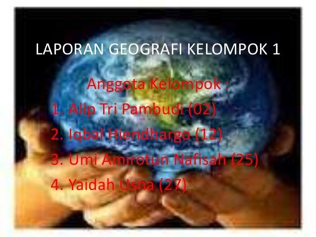 LAPORAN GEOGRAFI KELOMPOK 1       Anggota Kelompok : 1. Alip Tri Pambudi (02) 2. Iqbal Hiendhargo (12) 3. Umi Amirotun Naf...