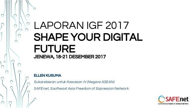 LAPORAN IGF 2017 SHAPE YOUR DIGITAL FUTURE JENEWA, 18-21 DESEMBER 2017 ELLEN KUSUMA Sukarelawan untuk Kawasan IV (Negara A...
