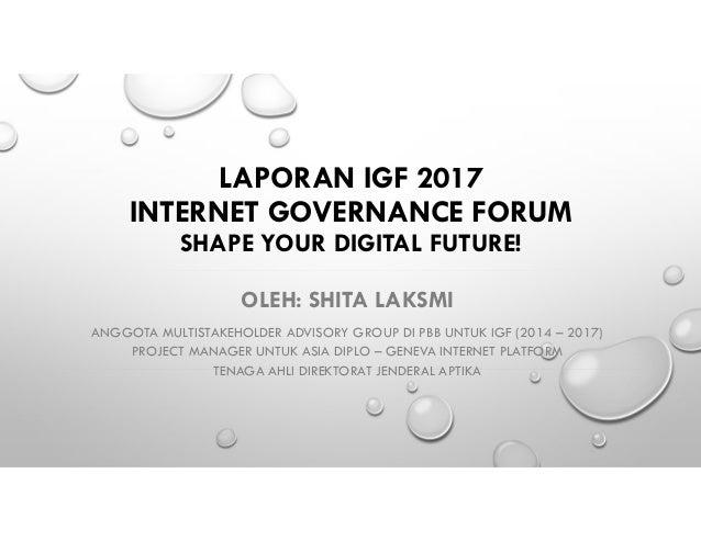 LAPORAN IGF 2017 INTERNET GOVERNANCE FORUM SHAPE YOUR DIGITAL FUTURE! OLEH: SHITA LAKSMI ANGGOTA MULTISTAKEHOLDER ADVISORY...