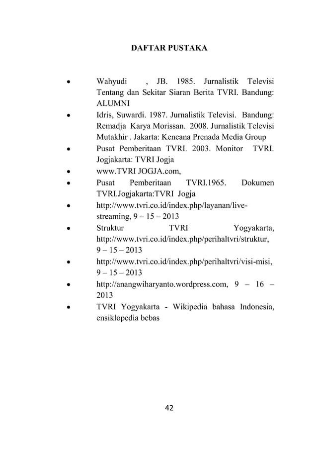 42 DAFTAR PUSTAKA Wahyudi , JB. 1985. Jurnalistik Televisi Tentang dan Sekitar Siaran Berita TVRI. Bandung: ALUMNI Idris, ...