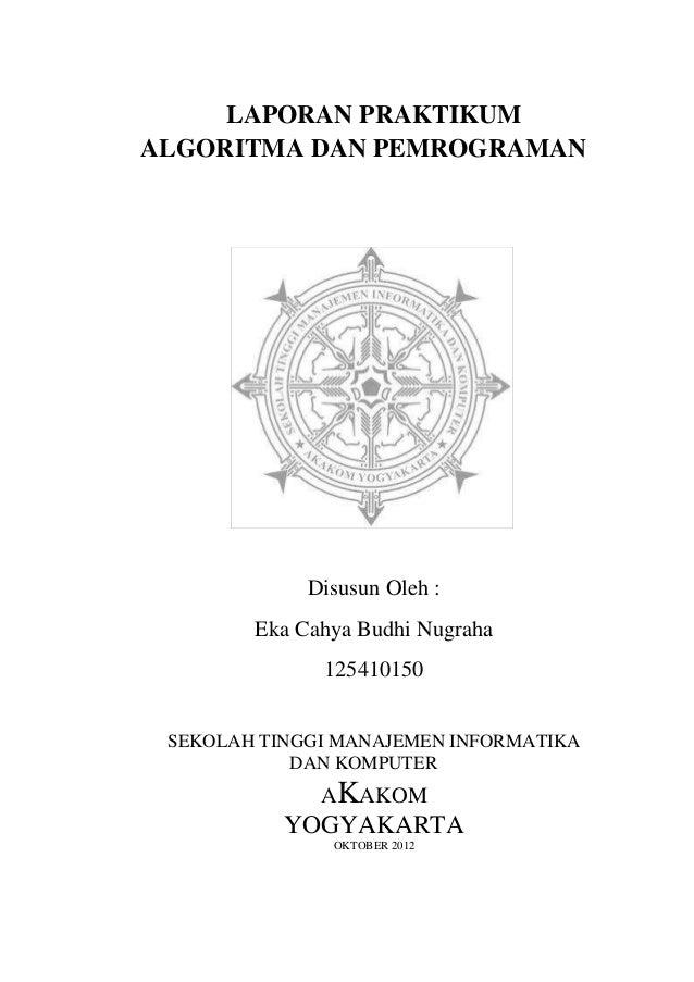 LAPORAN PRAKTIKUM ALGORITMA DAN PEMROGRAMAN Disusun Oleh : Eka Cahya Budhi Nugraha 125410150 SEKOLAH TINGGI MANAJEMEN INFO...
