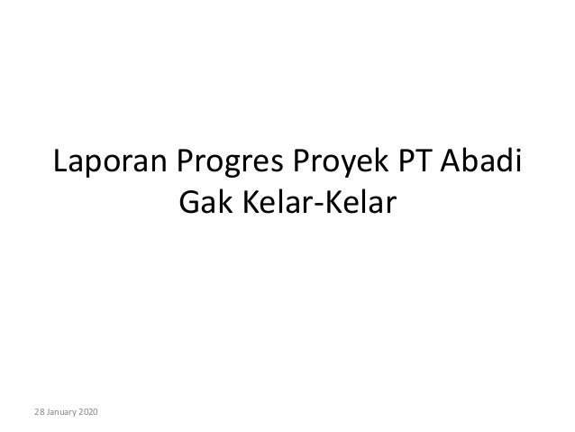 Laporan Progres Proyek PT Abadi Gak Kelar-Kelar 28 January 2020