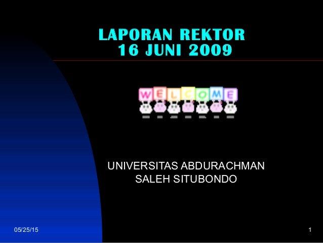 05/25/15 1 LAPORAN REKTOR 16 JUNI 2009 UNIVERSITAS ABDURACHMAN SALEH SITUBONDO