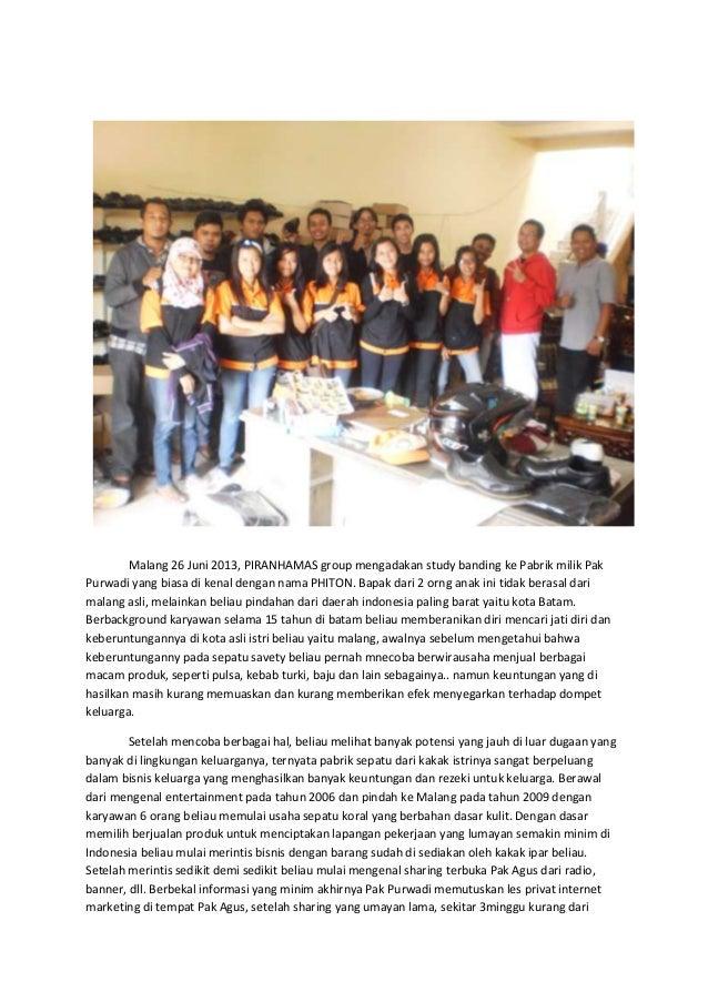 Malang 26 Juni 2013, PIRANHAMAS group mengadakan study banding ke Pabrik milik Pak Purwadi yang biasa di kenal dengan nama...