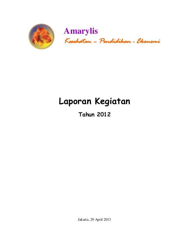 Laporan Kegiatan Tahun 2012 Jakarta, 29 April 2013 Amarylis Kesehatan – Pendidikan - Ekonomi