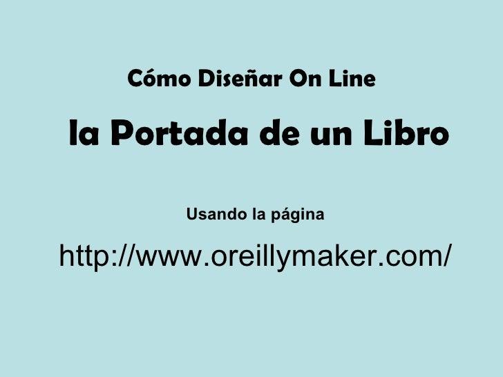 la Portada de un Libro http://www.oreillymaker.com/ Cómo Diseñar On Line Usando la página