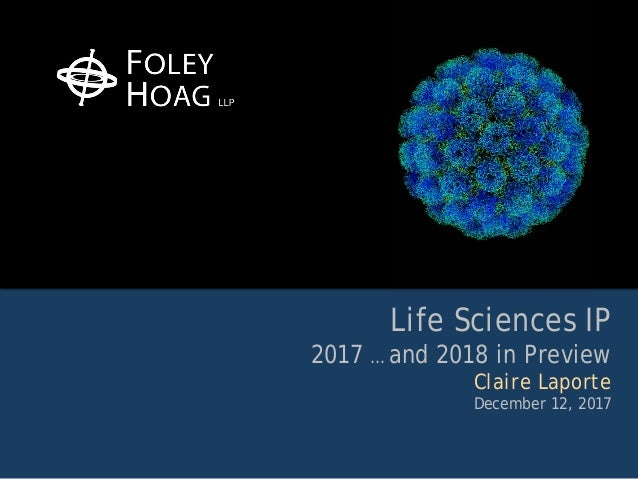 Life Sciences IP 2017 … and 2018 in Preview Claire Laporte December 12, 2017