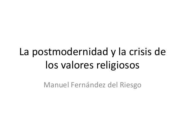 La postmodernidad y la crisis de     los valores religiosos     Manuel Fernández del Riesgo
