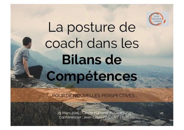 La posture de coach dans les Bilans de Compétences 29 Mars 2016 | Cercle Nationaldu Coaching Conférencier : Jean-LouisVINC...