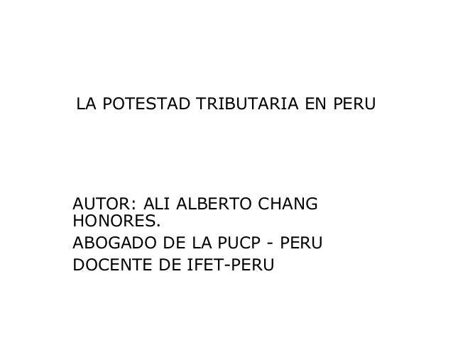 LA POTESTAD TRIBUTARIA EN PERU AUTOR: ALI ALBERTO CHANG HONORES. ABOGADO DE LA PUCP - PERU DOCENTE DE IFET-PERU