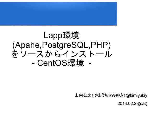 Lapp環境(Apahe,PostgreSQL,PHP)をソースからインストール    - CentOS環境 -             山内公之(やまうちきみゆき)@kimiyukiy                           20...