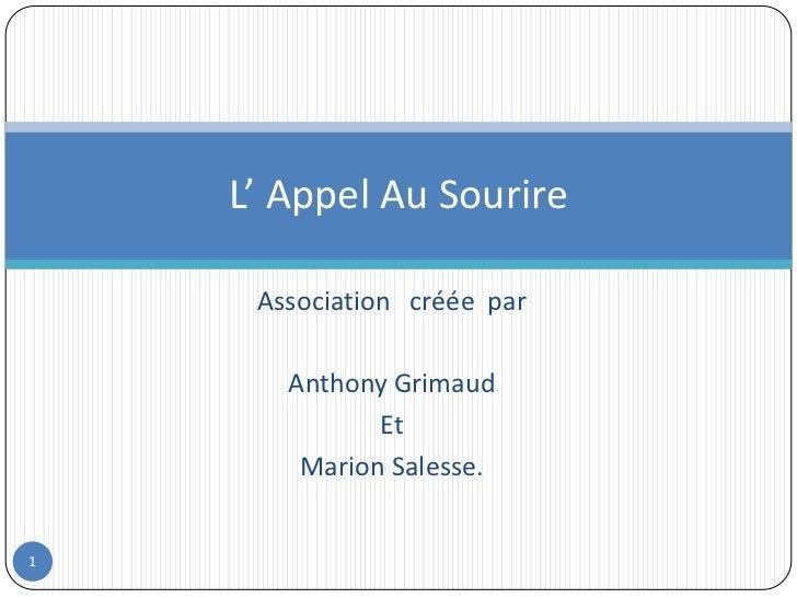 Association   créée  par<br />Anthony Grimaud<br />Et<br />Marion Salesse.<br />L' Appel Au Sourire<br />1<br />