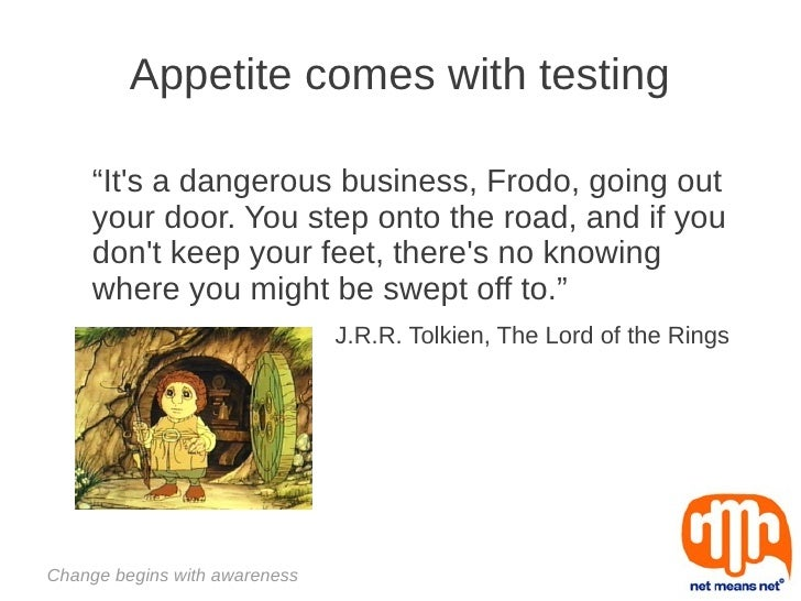 "Appetite comes with testing     ""Its a dangerous business, Frodo, going out     your door. You step onto the road, and if ..."