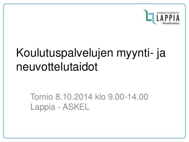 Koulutuspalvelujen myynti- ja neuvottelutaidot  Tornio 8.10.2014 klo 9.00-14.00 Lappia - ASKEL